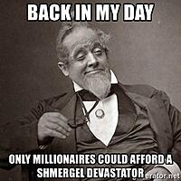 Click image for larger version.  Name:back-in-my-day-only-millionaires-could-afford-a-shmergel-devastator.jpg Views:10 Size:110.1 KB ID:192080