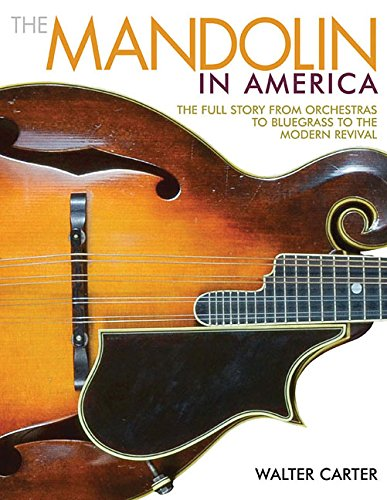 The Mandolin in America: The Full Story from Orchestras to Bluegrass to the Modern Revival, by Walter Carter